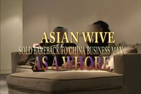 Asian wife SOLD BAREBACK TO CHINA BUINESS MAN AS A WHORE