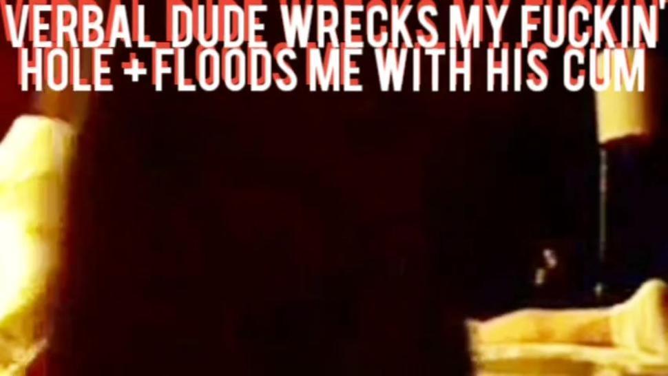 VERBAL DUDE WRECKS MY ASS + FLOODS MY HOLE  WITH HOT THICK CUM