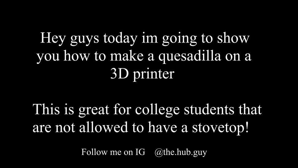 I show you how to make a quesadilla on a 3D printer while I reflex on the wonderful gift of life
