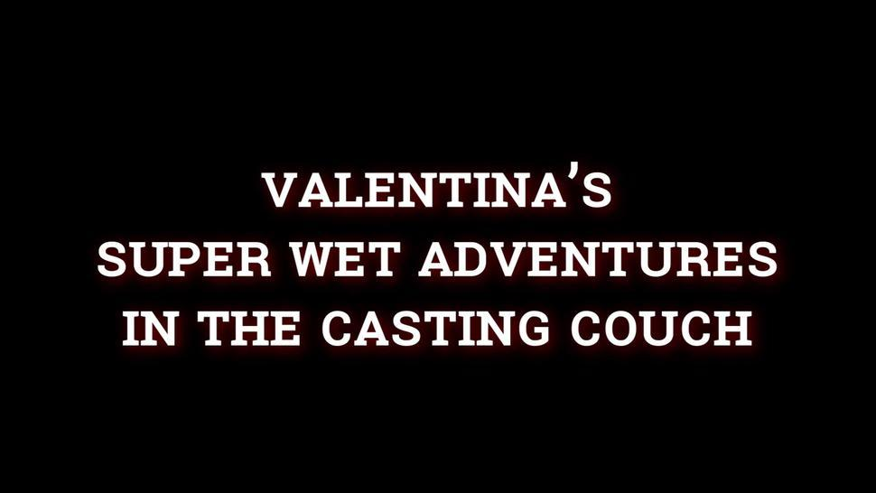 VALENTINA'S SUPER WET AVENTURES IN THE CASTING COUCH